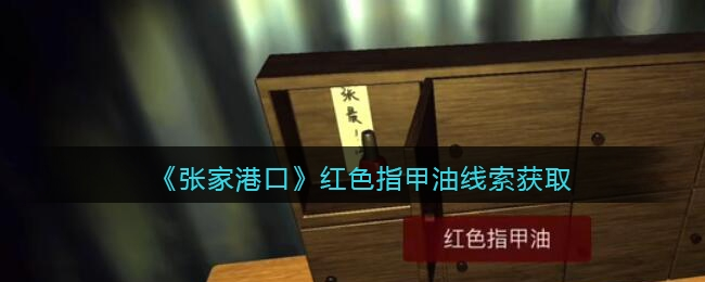 孙美琪疑案:张家港口红色指甲油2线索获取位置攻略